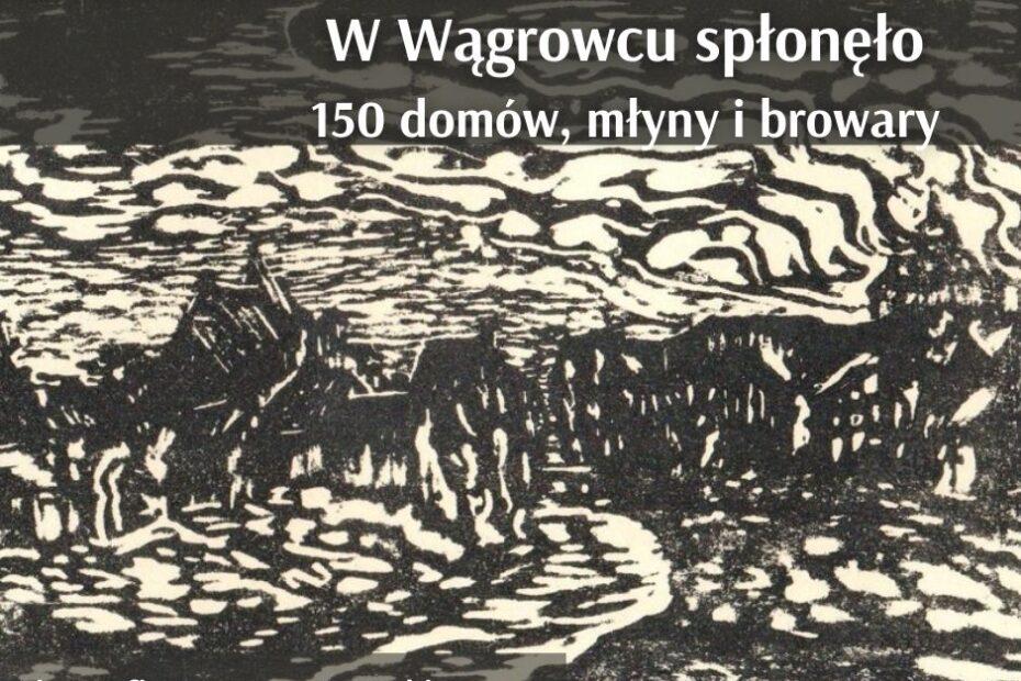 Infografika. W tle litografia Ignacego Boruckiego - wielki pożar Wągrowca. Napis informacyjny: 6 kwietnia 1538 roku w Wągrowcu spłonęło 150 domów, młyny i browary...