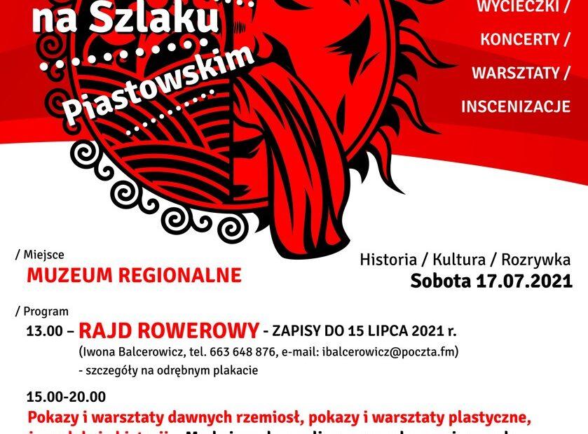 """WEEKEND NA SZLAKU PIASTOWSKIM Piastowska ziemia I piastowskie niebo SOBOTA 17 LIPCA 2021. / Miejsce: MUZEUM REGIONALNE W WĄGROWCU / Program 13.00 - RAJD ROWEROWY - ZAPISY DO 15 LIPCA 2021 r. (Iwona Balcerowicz, tel. 663 648 876, e-mail: ibalcerowicz@poczta.fm) - szczegóły na odrębnym plakacie 15.00-20.00 Pokazy i warsztaty dawnych rzemiosł, pokazy i warsztaty plastyczne, żywe lekcje historii """"Moda i uroda, czyli o sprawach przyziemnych w czasach ostatnich Piastów"""" - Fundacja Hereditas Culturalis / Działania towarzyszące ... XXIII Wągrowiecki Festyn Cysterski - szczegóły na odrębnym plakacie"""